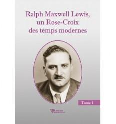Ralph Maxwell Lewis, un Rose-Croix des temps modernes - Tome 1