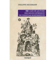Clés de lecture des Noces Chymiques de Christian Rosenkreutz - Philippe Heckmann